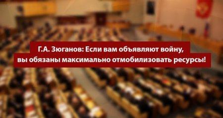 Г.А. Зюганов: Если вам объявляют войну, вы обязаны максимально отмобилизовать ресурсы!
